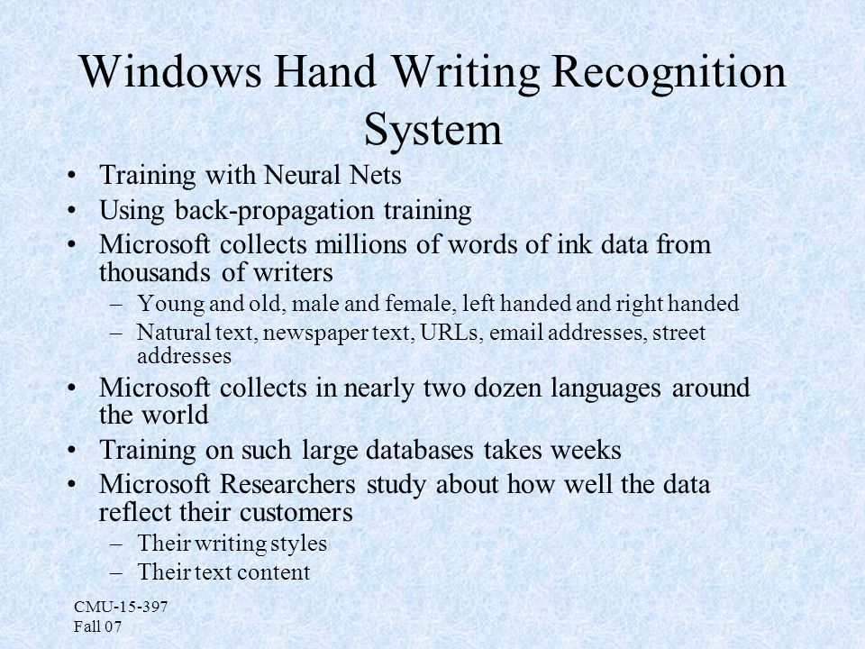 CMU-15-397 Fall 07 Windows Hand Writing Recognition System Training with Neural Nets Using back-propagation training Microsoft collects millions of words of ink data from thousands of writers –Young and old, male and female, left handed and right handed –Natural text, newspaper text, URLs, email addresses, street addresses Microsoft collects in nearly two dozen languages around the world Training on such large databases takes weeks Microsoft Researchers study about how well the data reflect their customers –Their writing styles –Their text content