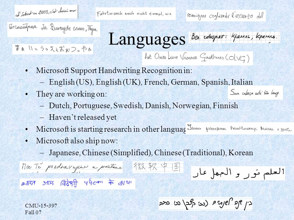 CMU-15-397 Fall 07 Languages Microsoft Support Handwriting Recognition in: –English (US), English (UK), French, German, Spanish, Italian They are working on: –Dutch, Portuguese, Swedish, Danish, Norwegian, Finnish –Haven't released yet Microsoft is starting research in other languages Microsoft also ship now: –Japanese, Chinese (Simplified), Chinese (Traditional), Korean