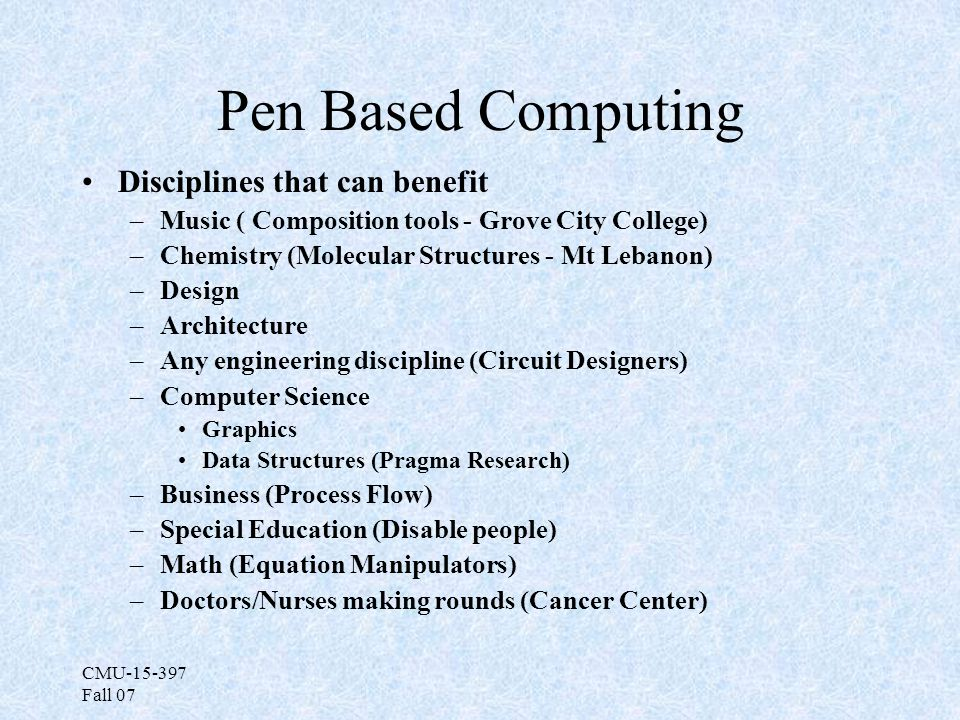 CMU-15-397 Fall 07 Pen Based Computing Disciplines that can benefit –Music ( Composition tools - Grove City College) –Chemistry (Molecular Structures - Mt Lebanon) –Design –Architecture –Any engineering discipline (Circuit Designers) –Computer Science Graphics Data Structures (Pragma Research) –Business (Process Flow) –Special Education (Disable people) –Math (Equation Manipulators) –Doctors/Nurses making rounds (Cancer Center)