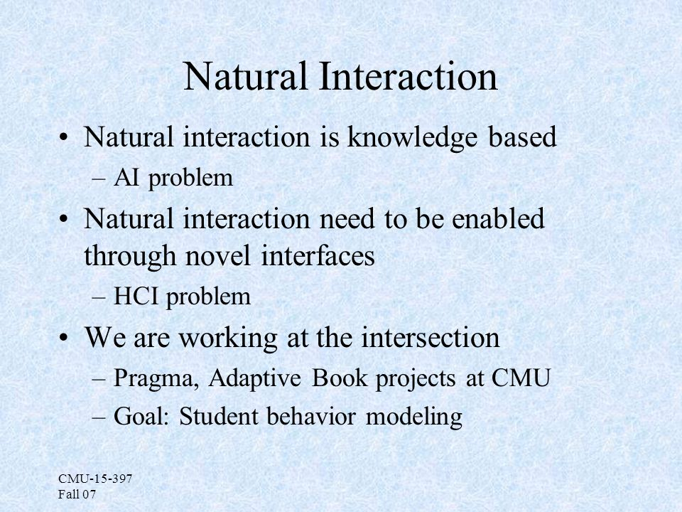 CMU-15-397 Fall 07 Natural Interaction Natural interaction is knowledge based –AI problem Natural interaction need to be enabled through novel interfaces –HCI problem We are working at the intersection –Pragma, Adaptive Book projects at CMU –Goal: Student behavior modeling