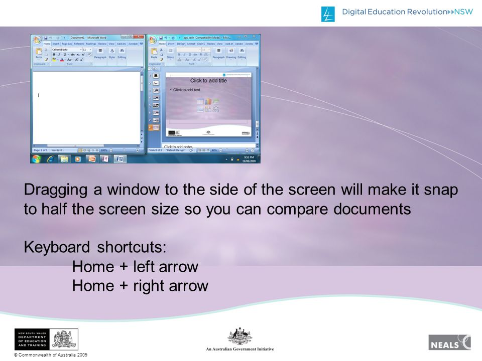 © Commonwealth of Australia 2009 Dragging a window to the side of the screen will make it snap to half the screen size so you can compare documents Keyboard shortcuts: Home + left arrow Home + right arrow