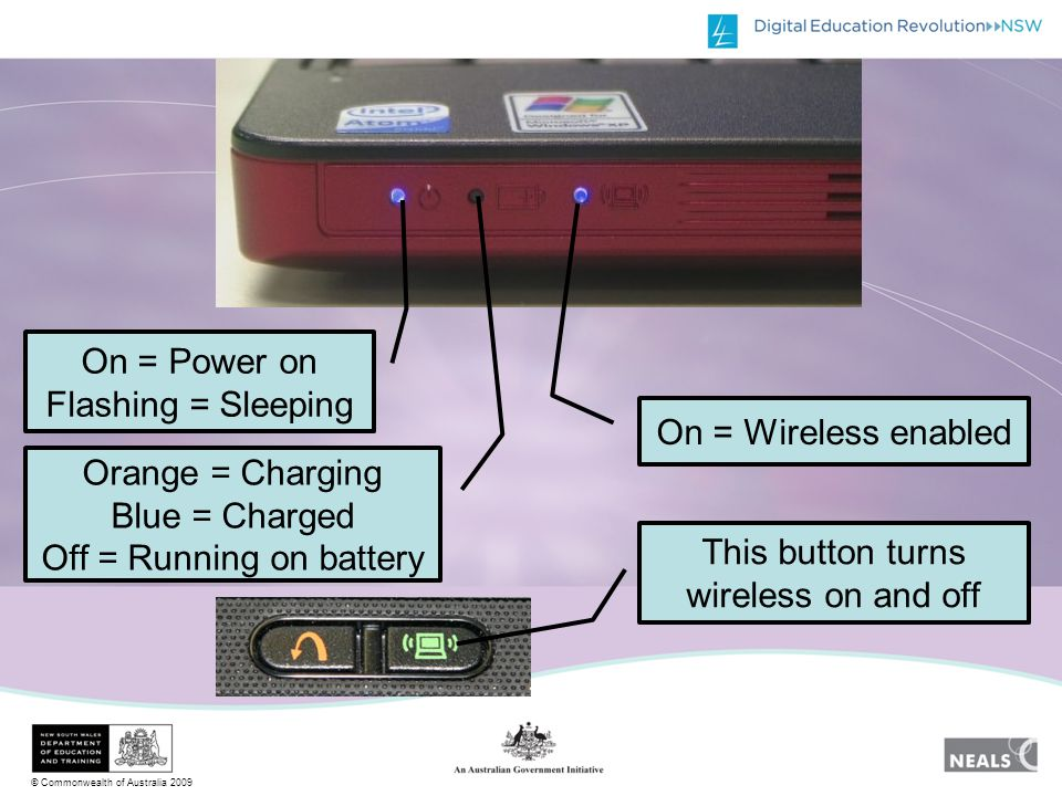 © Commonwealth of Australia 2009 On = Power on Flashing = Sleeping Orange = Charging Blue = Charged Off = Running on battery On = Wireless enabled This button turns wireless on and off