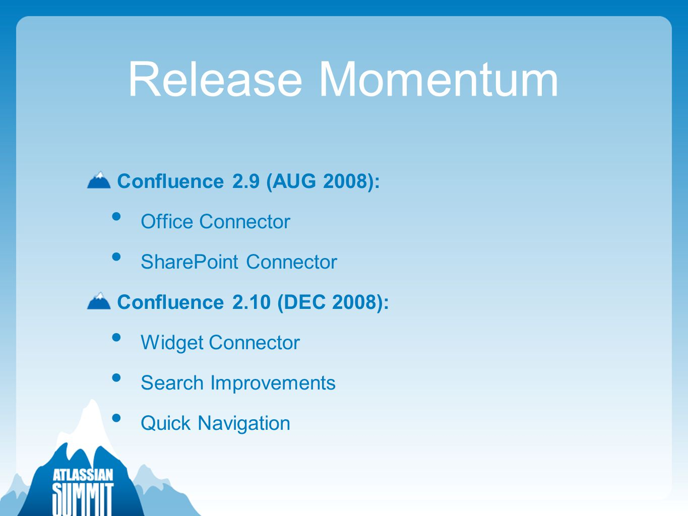 Release Momentum Confluence 2.9 (AUG 2008): Office Connector SharePoint Connector Confluence 2.10 (DEC 2008): Widget Connector Search Improvements Quick Navigation
