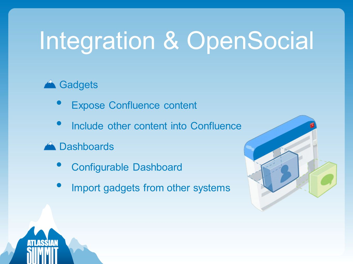 Integration & OpenSocial Gadgets Expose Confluence content Include other content into Confluence Dashboards Configurable Dashboard Import gadgets from other systems