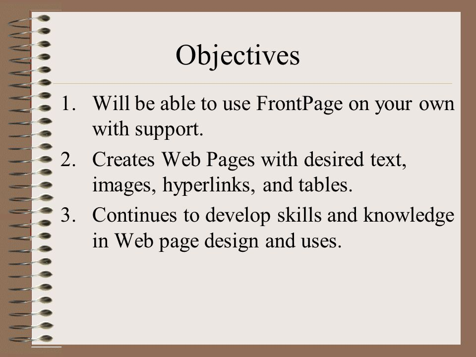 Objectives 1.Will be able to use FrontPage on your own with support.