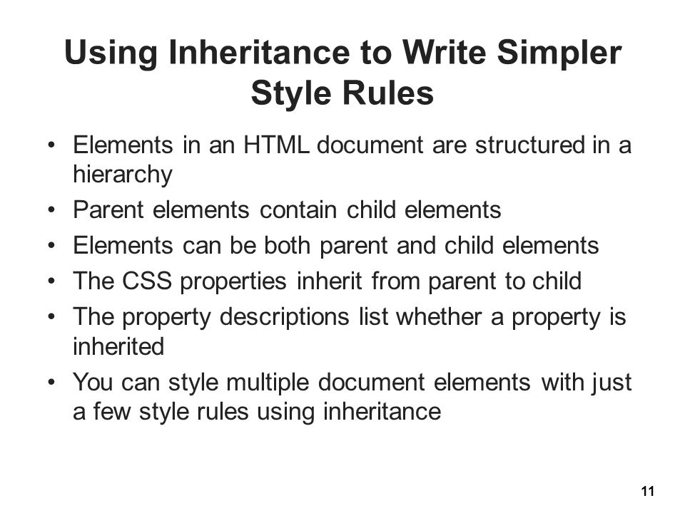 Using Inheritance to Write Simpler Style Rules Elements in an HTML document are structured in a hierarchy Parent elements contain child elements Elements can be both parent and child elements The CSS properties inherit from parent to child The property descriptions list whether a property is inherited You can style multiple document elements with just a few style rules using inheritance 11