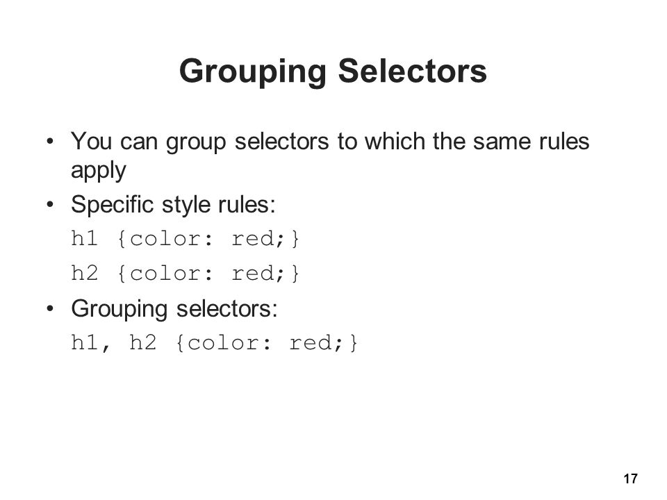 Grouping Selectors You can group selectors to which the same rules apply Specific style rules: h1 {color: red;} h2 {color: red;} Grouping selectors: h