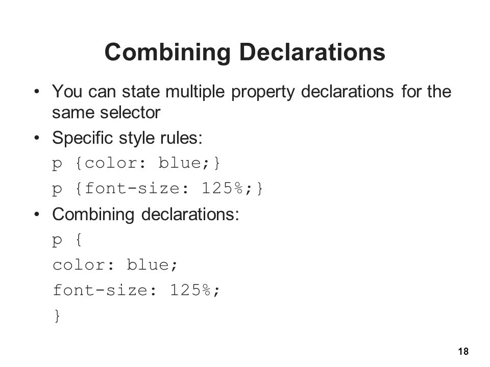 Combining Declarations You can state multiple property declarations for the same selector Specific style rules: p {color: blue;} p {font-size: 125%;} Combining declarations: p { color: blue; font-size: 125%; } 18