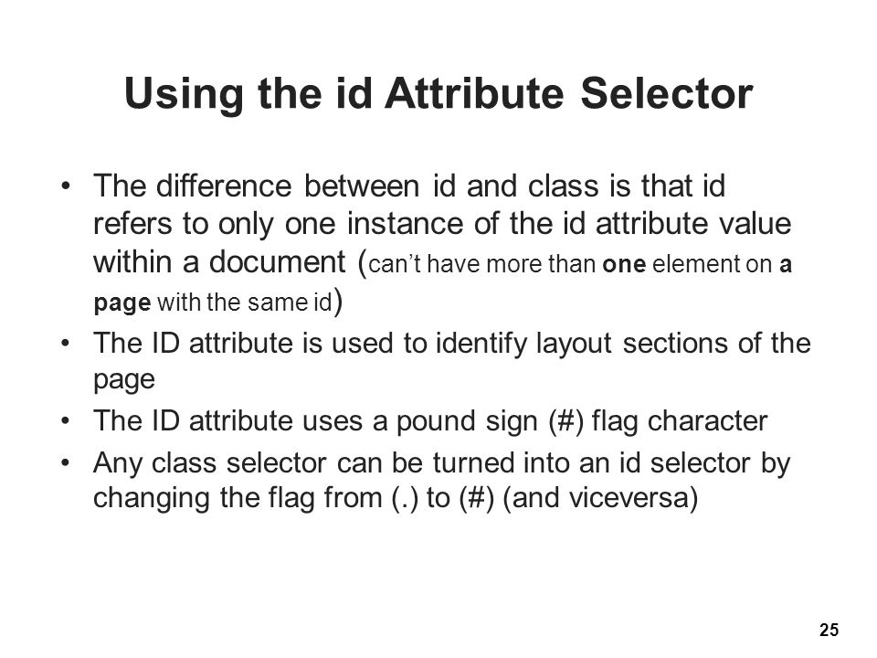 Using the id Attribute Selector The difference between id and class is that id refers to only one instance of the id attribute value within a document ( can't have more than one element on a page with the same id ) The ID attribute is used to identify layout sections of the page The ID attribute uses a pound sign (#) flag character Any class selector can be turned into an id selector by changing the flag from (.) to (#) (and viceversa) 25