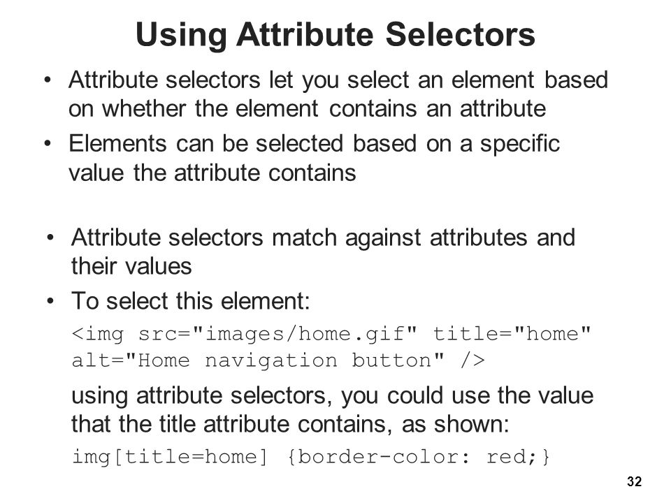 Using Attribute Selectors Attribute selectors let you select an element based on whether the element contains an attribute Elements can be selected ba