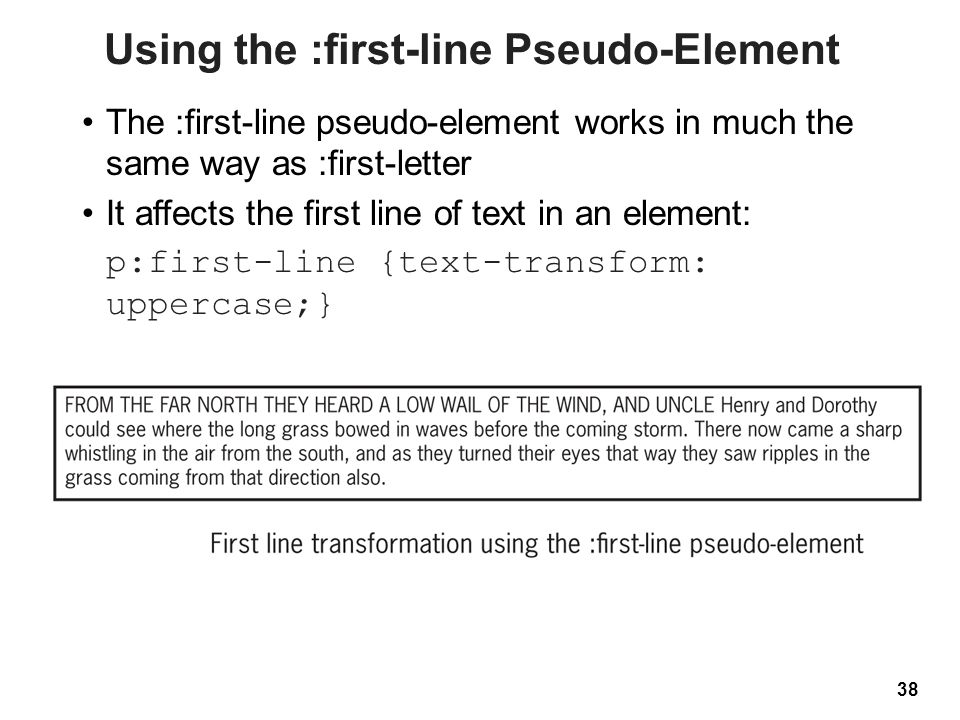 38 Using the :first-line Pseudo-Element The :first-line pseudo-element works in much the same way as :first-letter It affects the first line of text in an element: p:first-line {text-transform: uppercase;}