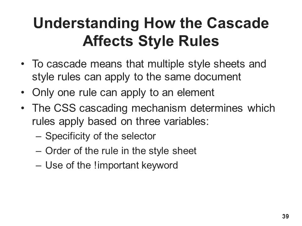 Understanding How the Cascade Affects Style Rules To cascade means that multiple style sheets and style rules can apply to the same document Only one rule can apply to an element The CSS cascading mechanism determines which rules apply based on three variables: –Specificity of the selector –Order of the rule in the style sheet –Use of the !important keyword 39