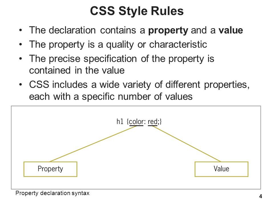 The declaration contains a property and a value The property is a quality or characteristic The precise specification of the property is contained in the value CSS includes a wide variety of different properties, each with a specific number of values 4 CSS Style Rules Property declaration syntax