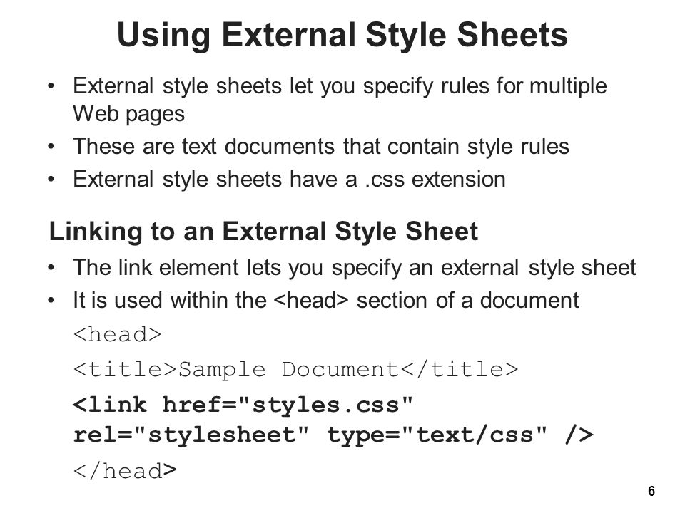 Using External Style Sheets External style sheets let you specify rules for multiple Web pages These are text documents that contain style rules External style sheets have a.css extension 6 Linking to an External Style Sheet The link element lets you specify an external style sheet It is used within the section of a document Sample Document