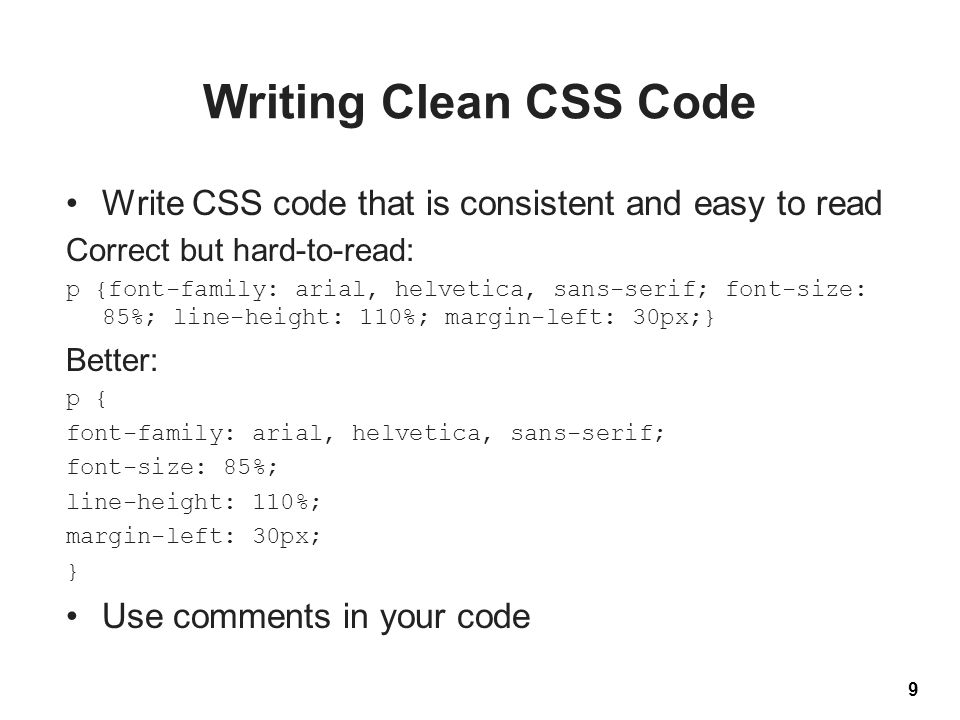 Writing Clean CSS Code Write CSS code that is consistent and easy to read Correct but hard-to-read: p {font-family: arial, helvetica, sans-serif; font-size: 85%; line-height: 110%; margin-left: 30px;} Better: p { font-family: arial, helvetica, sans-serif; font-size: 85%; line-height: 110%; margin-left: 30px; } Use comments in your code 9