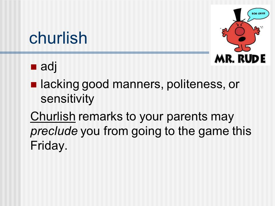adj lacking good manners, politeness, or sensitivity Churlish remarks to your parents may preclude you from going to the game this Friday.