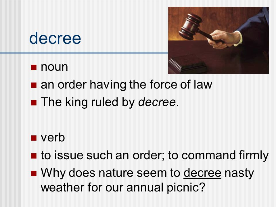 noun an order having the force of law The king ruled by decree.
