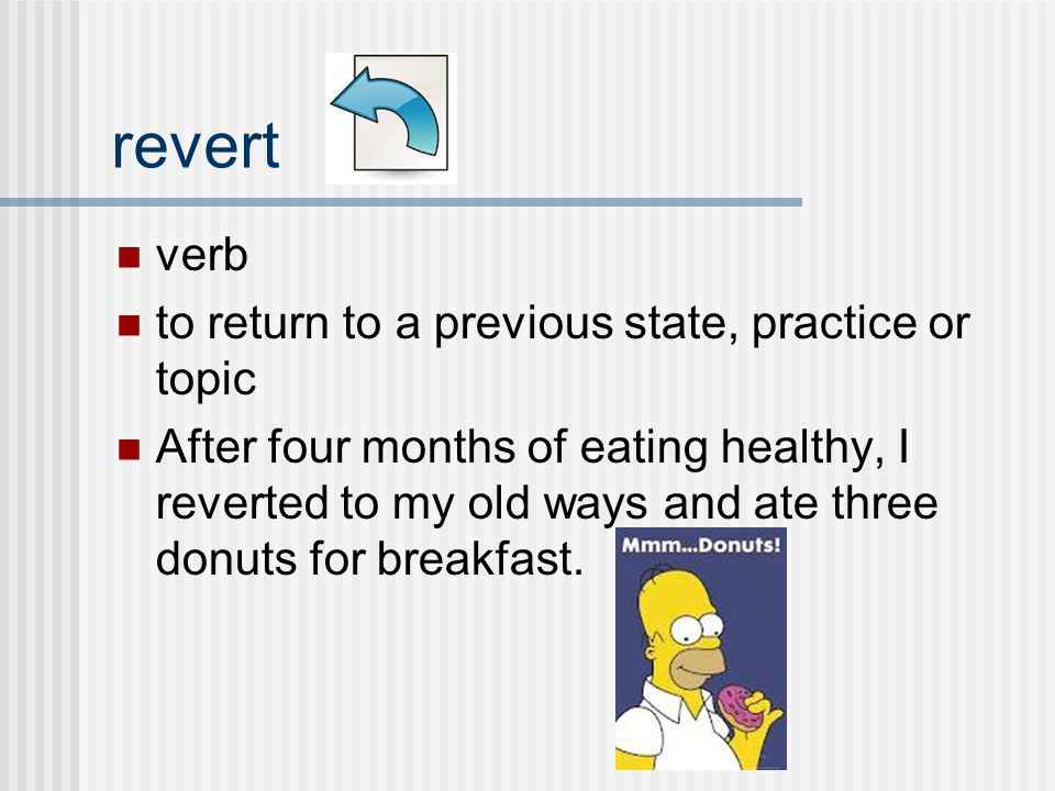 verb to return to a previous state, practice or topic After four months of eating healthy, I reverted to my old ways and ate three donuts for breakfast.