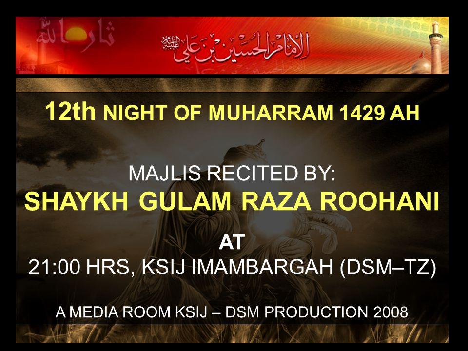 12th NIGHT OF MUHARRAM 1429 AH MAJLIS RECITED BY: SHAYKH GULAM RAZA ROOHANI AT 21:00 HRS, KSIJ IMAMBARGAH (DSM–TZ) A MEDIA ROOM KSIJ – DSM PRODUCTION 2008