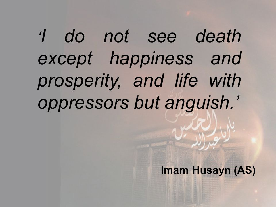 ' I do not see death except happiness and prosperity, and life with oppressors but anguish.' Imam Husayn (AS)