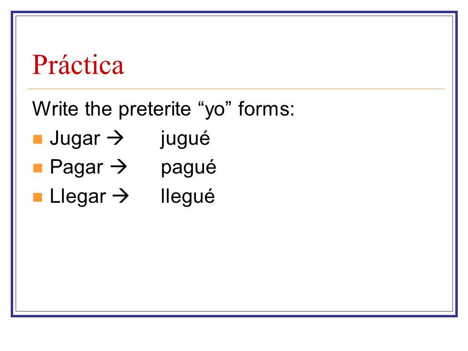 Práctica Write the preterite yo forms: Jugar  Pagar  Llegar  jugué pagué llegué