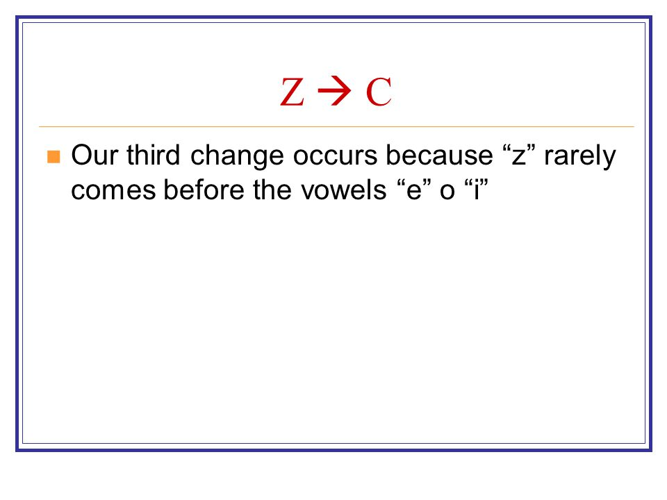 Z  C Our third change occurs because z rarely comes before the vowels e o i