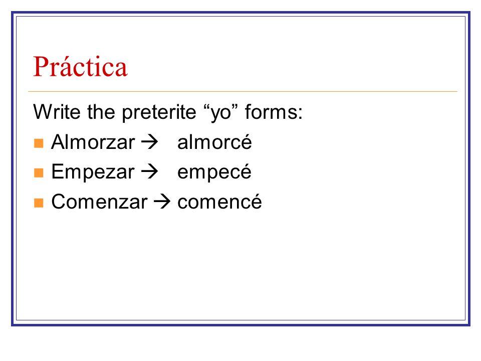 Práctica Write the preterite yo forms: Almorzar  Empezar  Comenzar  almorcé empecé comencé