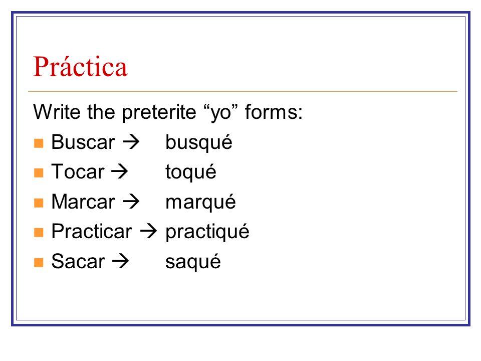 Práctica Write the preterite yo forms: Buscar  Tocar  Marcar  Practicar  Sacar  busqué toqué marqué practiqué saqué