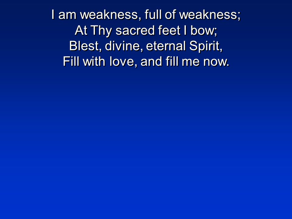 I am weakness, full of weakness; At Thy sacred feet I bow; Blest, divine, eternal Spirit, Fill with love, and fill me now.