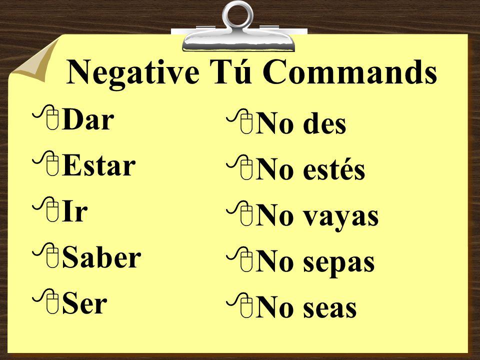 Negative Tú Commands 8Some verbs, such as ir, ser, dar, saber and estar have irregular negative tú command forms.