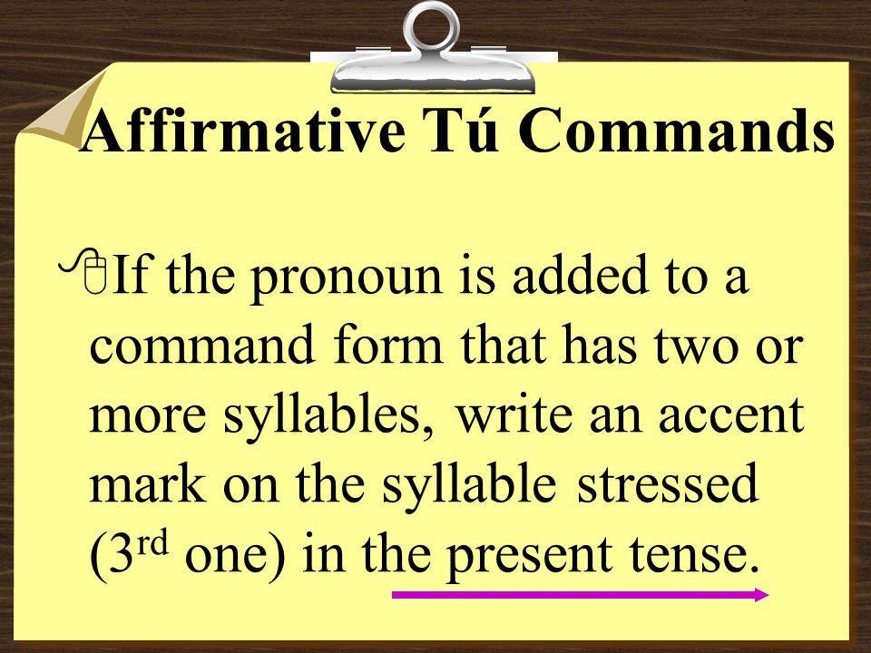Affirmative Tú Commands with pronouns 8Remember that pronouns are attached to affirmative commands.