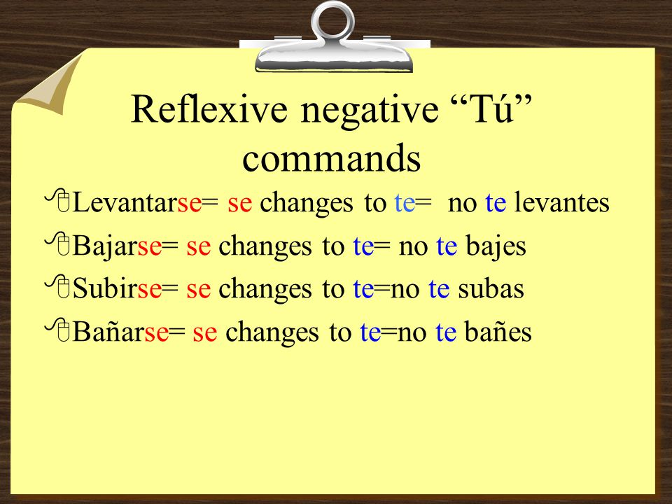 """Reflexive negative """"Tú"""" commands 8In negative commands, the reflexive goes before the verb. 8Note: an accent mark is NOT necessary."""