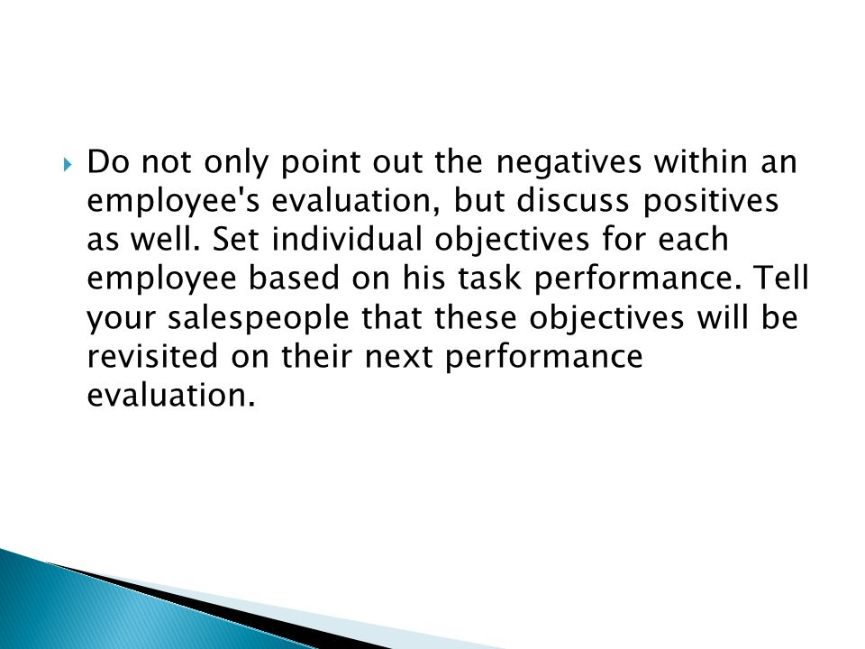 Do not only point out the negatives within an employee s evaluation, but discuss positives as well.