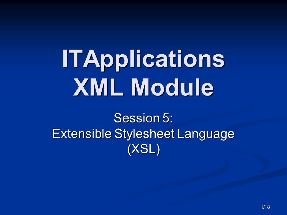 1/18 ITApplications XML Module Session 5: Extensible Stylesheet Language (XSL)