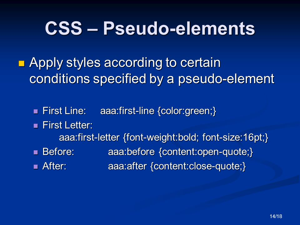 14/18 CSS – Pseudo-elements Apply styles according to certain conditions specified by a pseudo-element Apply styles according to certain conditions specified by a pseudo-element First Line: aaa:first-line {color:green;} First Line: aaa:first-line {color:green;} First Letter: aaa:first-letter {font-weight:bold; font-size:16pt;} First Letter: aaa:first-letter {font-weight:bold; font-size:16pt;} Before:aaa:before {content:open-quote;} Before:aaa:before {content:open-quote;} After:aaa:after {content:close-quote;} After:aaa:after {content:close-quote;}