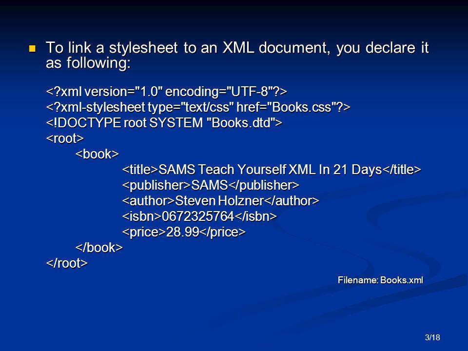 3/18 To link a stylesheet to an XML document, you declare it as following: To link a stylesheet to an XML document, you declare it as following: <root><book> SAMS Teach Yourself XML In 21 Days SAMS Teach Yourself XML In 21 Days <publisher>SAMS</publisher> Steven Holzner Steven Holzner <isbn>0672325764</isbn><price>28.99</price></book></root> Filename: Books.xml Filename: Books.xml