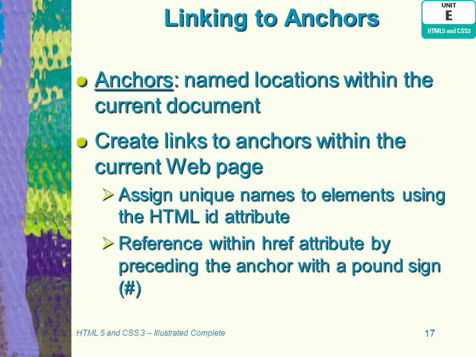 Linking to Anchors Anchors: named locations within the current document Create links to anchors within the current Web page  Assign unique names to e