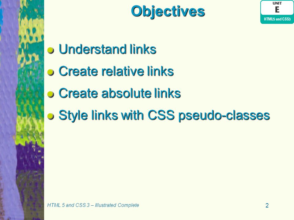 Objectives Understand links Create relative links Create absolute links Style links with CSS pseudo-classes HTML 5 and CSS 3 – Illustrated Complete 2
