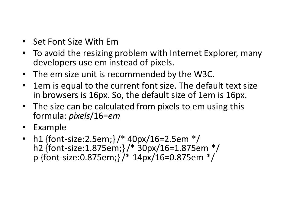 Set Font Size With Em To avoid the resizing problem with Internet Explorer, many developers use em instead of pixels. The em size unit is recommended
