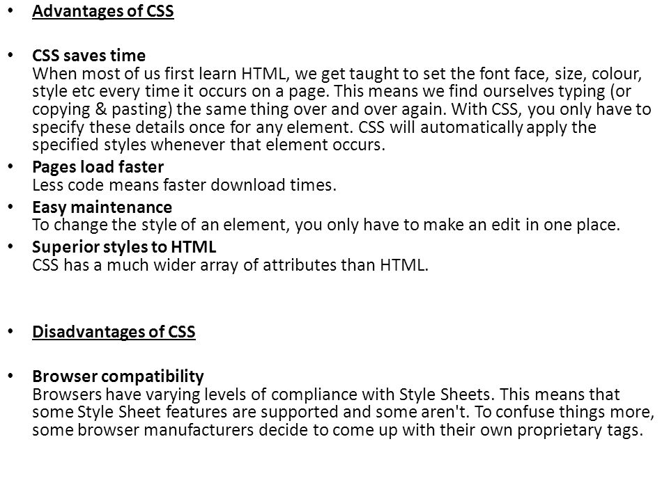 Advantages of CSS CSS saves time When most of us first learn HTML, we get taught to set the font face, size, colour, style etc every time it occurs on