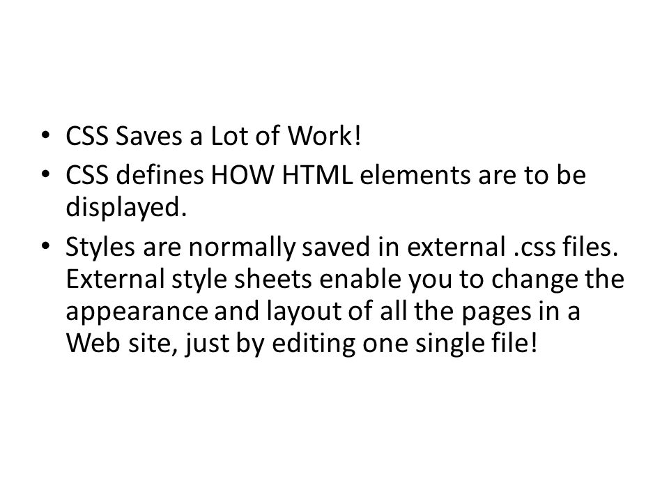 CSS Saves a Lot of Work! CSS defines HOW HTML elements are to be displayed. Styles are normally saved in external.css files. External style sheets ena