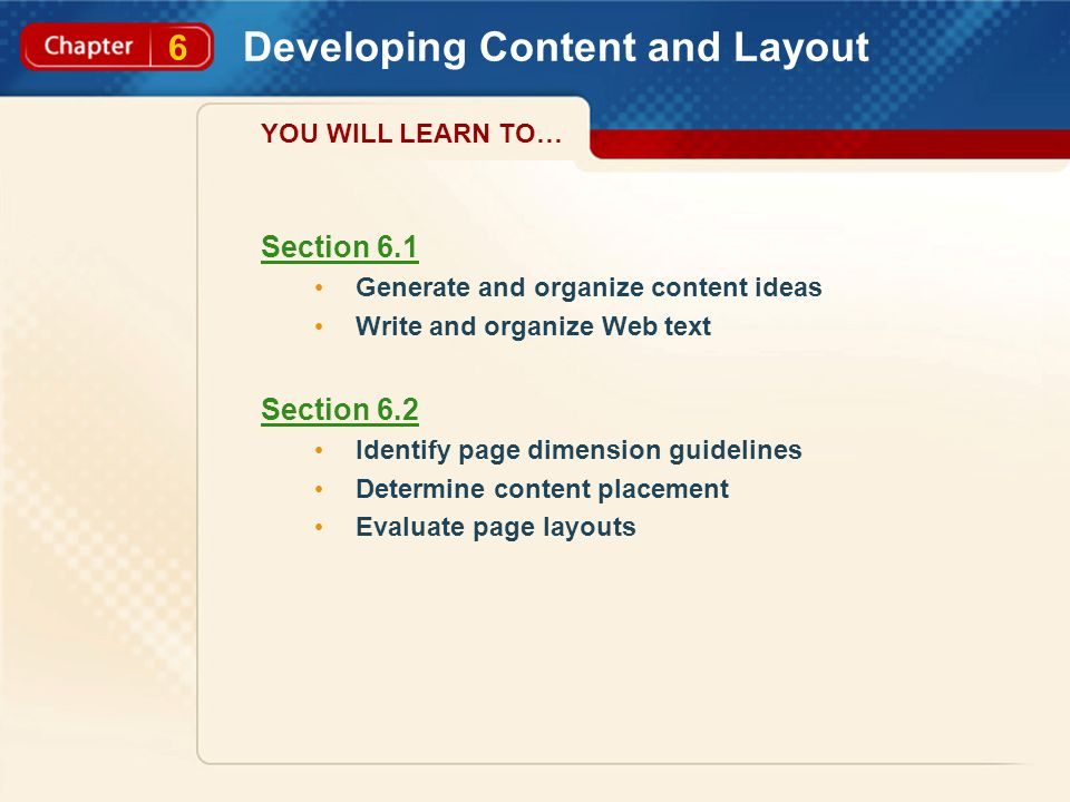 6 Developing Content and Layout Section 6.1 Generate and organize content ideas Write and organize Web text Section 6.2 Identify page dimension guidelines Determine content placement Evaluate page layouts YOU WILL LEARN TO…