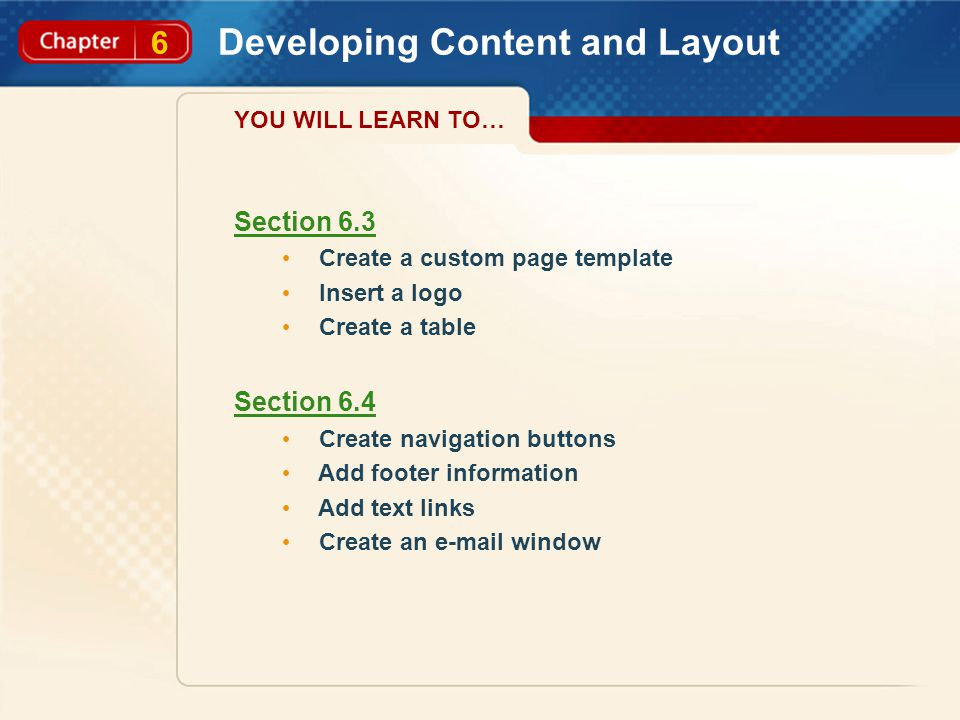 6 Developing Content and Layout YOU WILL LEARN TO… Section 6.3 Create a custom page template Insert a logo Create a table Section 6.4 Create navigation buttons Add footer information Add text links Create an e-mail window