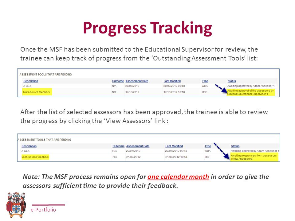 e-Portfolio Progress Tracking Once the MSF has been submitted to the Educational Supervisor for review, the trainee can keep track of progress from the 'Outstanding Assessment Tools' list: After the list of selected assessors has been approved, the trainee is able to review the progress by clicking the 'View Assessors' link : Note: The MSF process remains open for one calendar month in order to give the assessors sufficient time to provide their feedback.