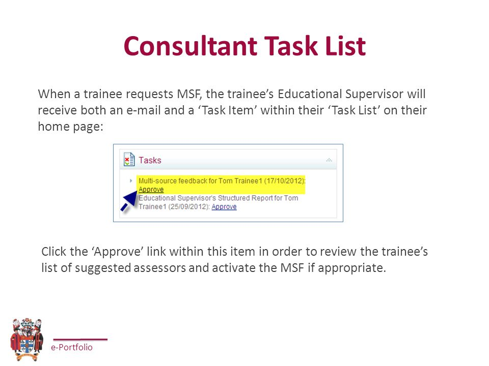 e-Portfolio Consultant Task List When a trainee requests MSF, the trainee's Educational Supervisor will receive both an e-mail and a 'Task Item' within their 'Task List' on their home page: Click the 'Approve' link within this item in order to review the trainee's list of suggested assessors and activate the MSF if appropriate.