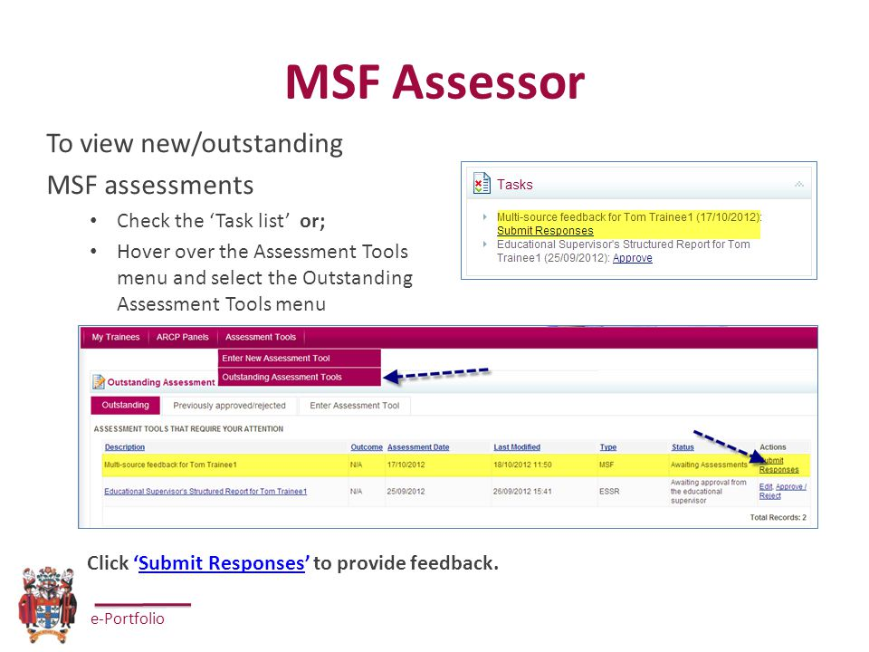 e-Portfolio MSF Assessor To view new/outstanding MSF assessments Check the 'Task list' or; Hover over the Assessment Tools menu and select the Outstanding Assessment Tools menu Click 'Submit Responses' to provide feedback.