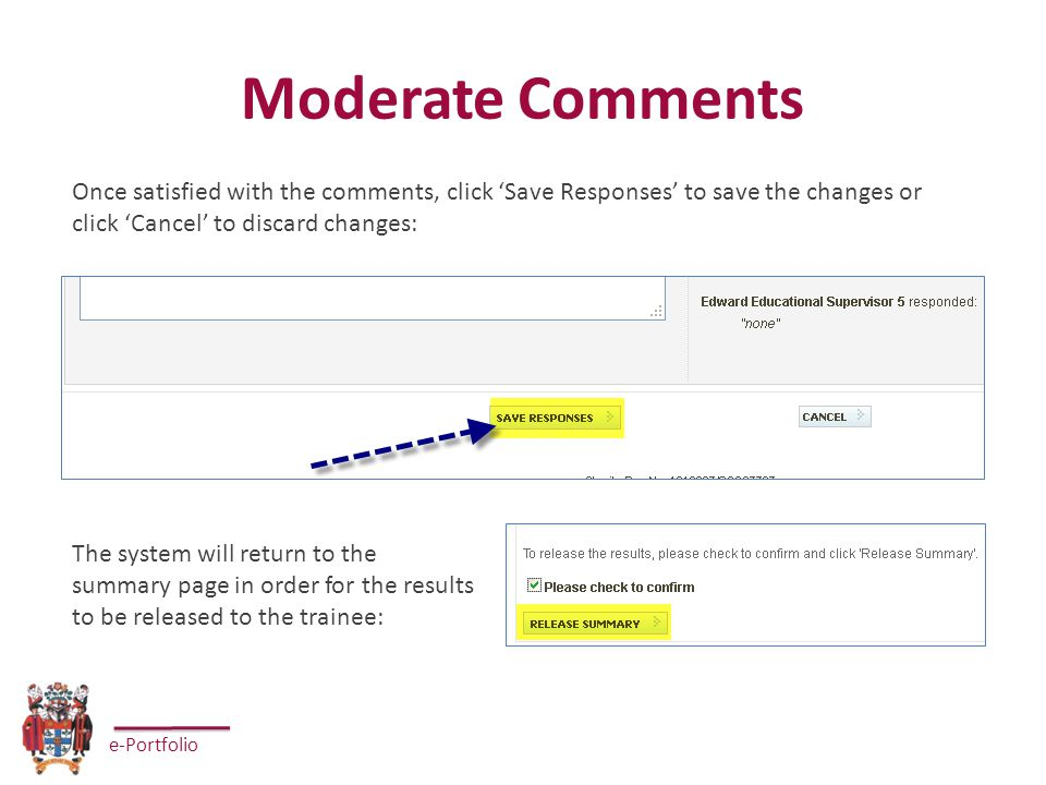 e-Portfolio Moderate Comments Once satisfied with the comments, click 'Save Responses' to save the changes or click 'Cancel' to discard changes: The system will return to the summary page in order for the results to be released to the trainee: