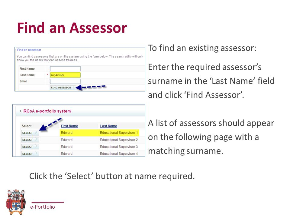 e-Portfolio Find an Assessor To find an existing assessor: Enter the required assessor's surname in the 'Last Name' field and click 'Find Assessor'.