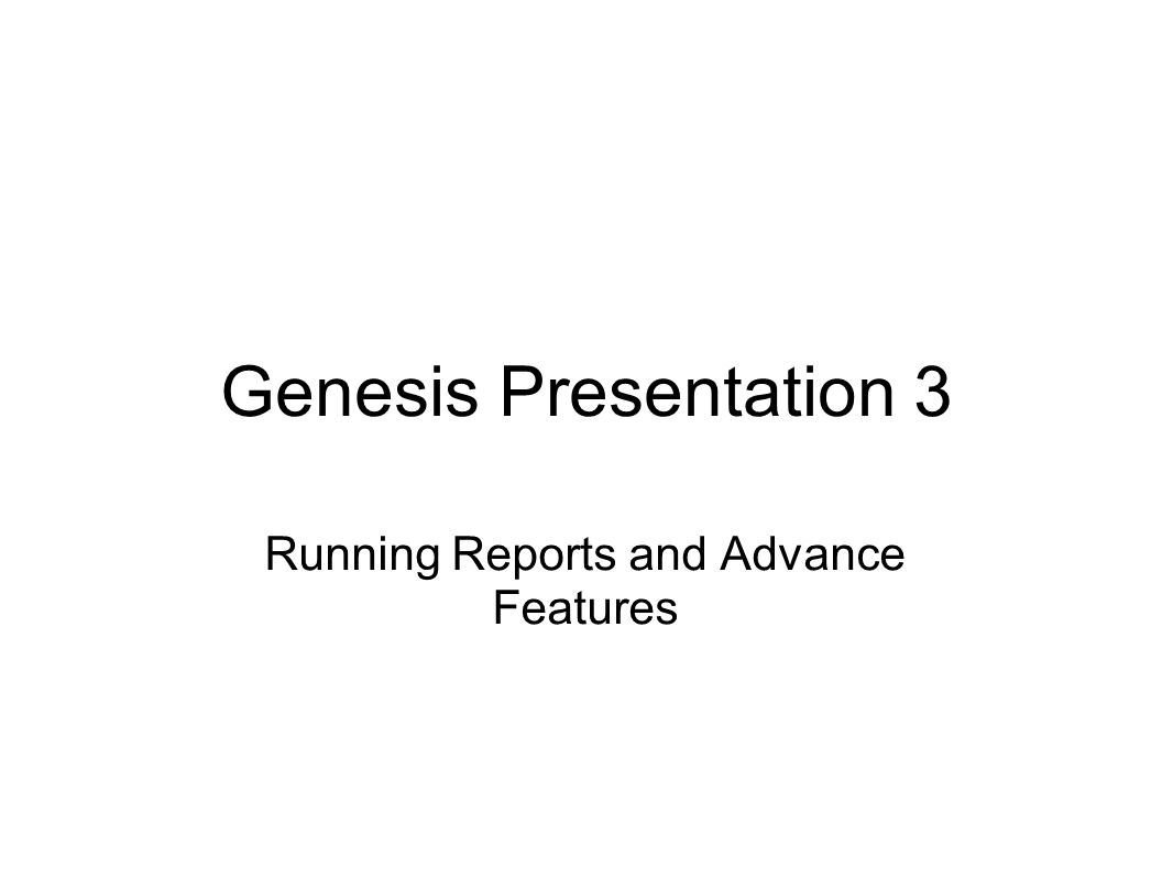 Genesis Presentation 3 Running Reports and Advance Features