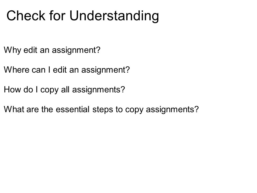 Check for Understanding Why edit an assignment? Where can I edit an assignment? How do I copy all assignments? What are the essential steps to copy as